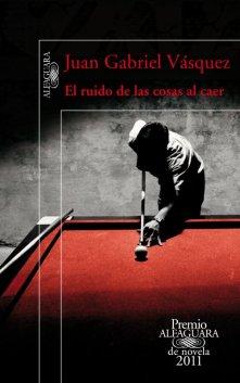 Título:  El ruido de las cosas al caer - Autor: Juan Gabriel Vásquez - Alfaguara